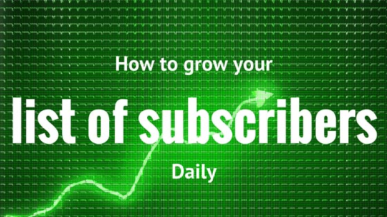 How to Grow Your List of Subscribers Daily